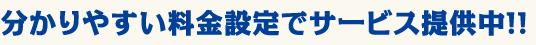 分かりやすい料金設定でサービス提供中!!